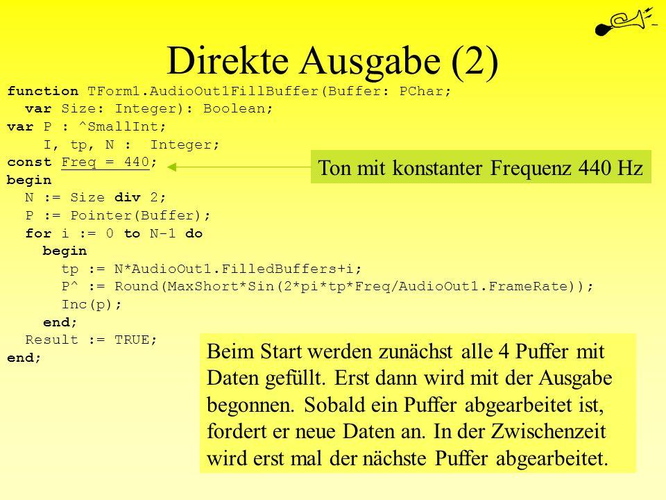 Direkte Ausgabe (2) function TForm1.AudioOut1FillBuffer(Buffer: PChar; var Size: Integer): Boolean; var P : ^SmallInt; I, tp, N : Integer; const Freq