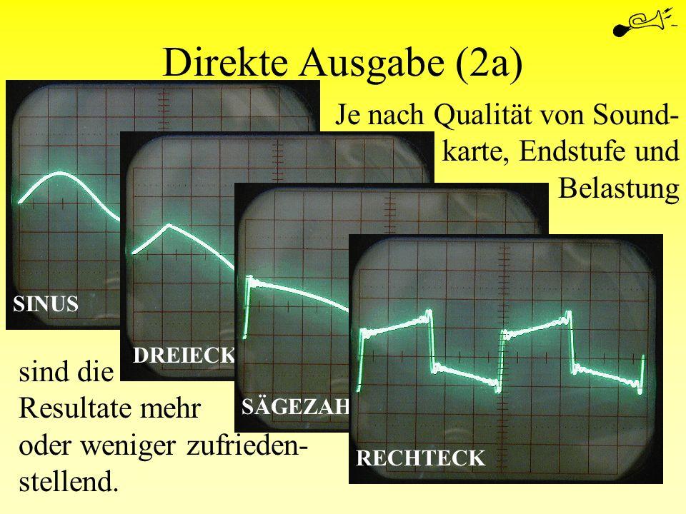 Direkte Ausgabe (2a) DREIECK SÄGEZAHN SINUS RECHTECK Je nach Qualität von Sound- karte, Endstufe und Belastung sind die Resultate mehr oder weniger zu