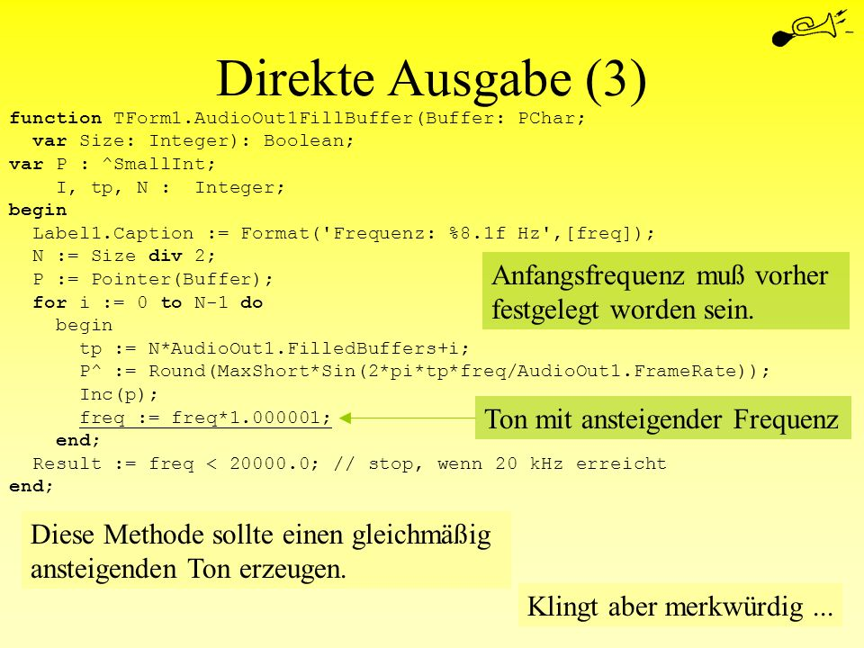 Direkte Ausgabe (3) function TForm1.AudioOut1FillBuffer(Buffer: PChar; var Size: Integer): Boolean; var P : ^SmallInt; I, tp, N : Integer; begin Label