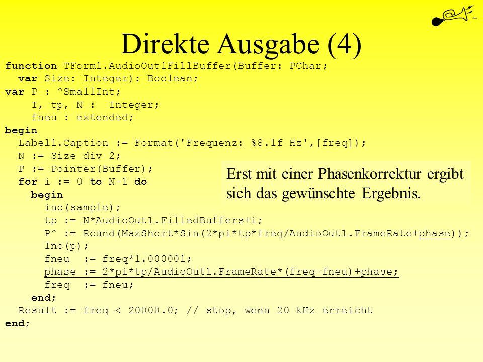 Direkte Ausgabe (4) function TForm1.AudioOut1FillBuffer(Buffer: PChar; var Size: Integer): Boolean; var P : ^SmallInt; I, tp, N : Integer; fneu : exte