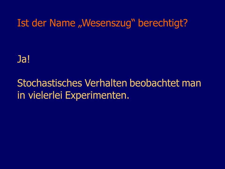 Ist der Name Wesenszug berechtigt? Ja! Stochastisches Verhalten beobachtet man in vielerlei Experimenten.