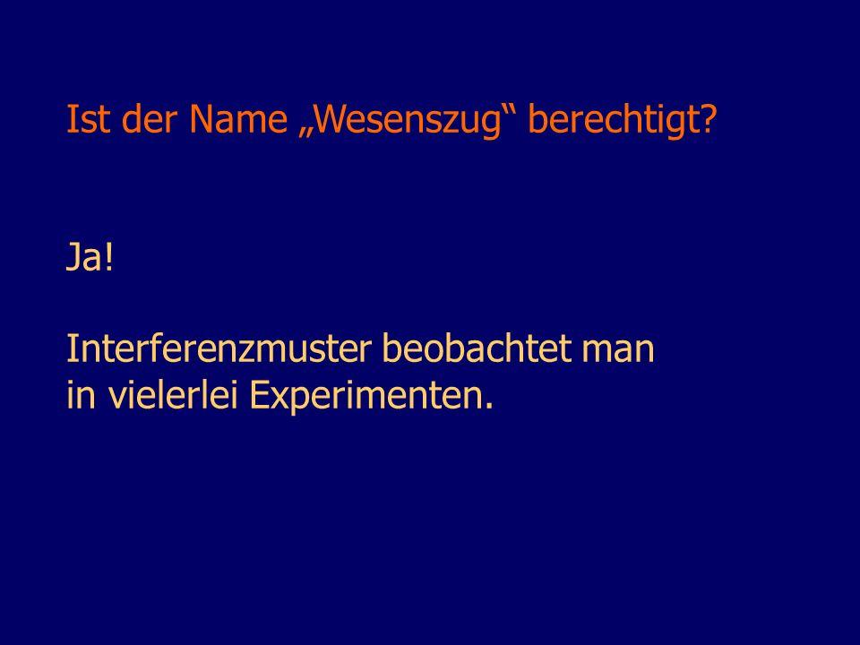 Ist der Name Wesenszug berechtigt? Ja! Interferenzmuster beobachtet man in vielerlei Experimenten.