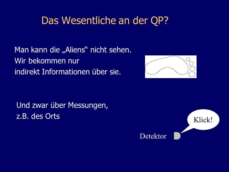 Das Wesentliche an der QP? Man kann die Aliens nicht sehen. Wir bekommen nur indirekt Informationen über sie. Und zwar über Messungen, z.B. des Orts K