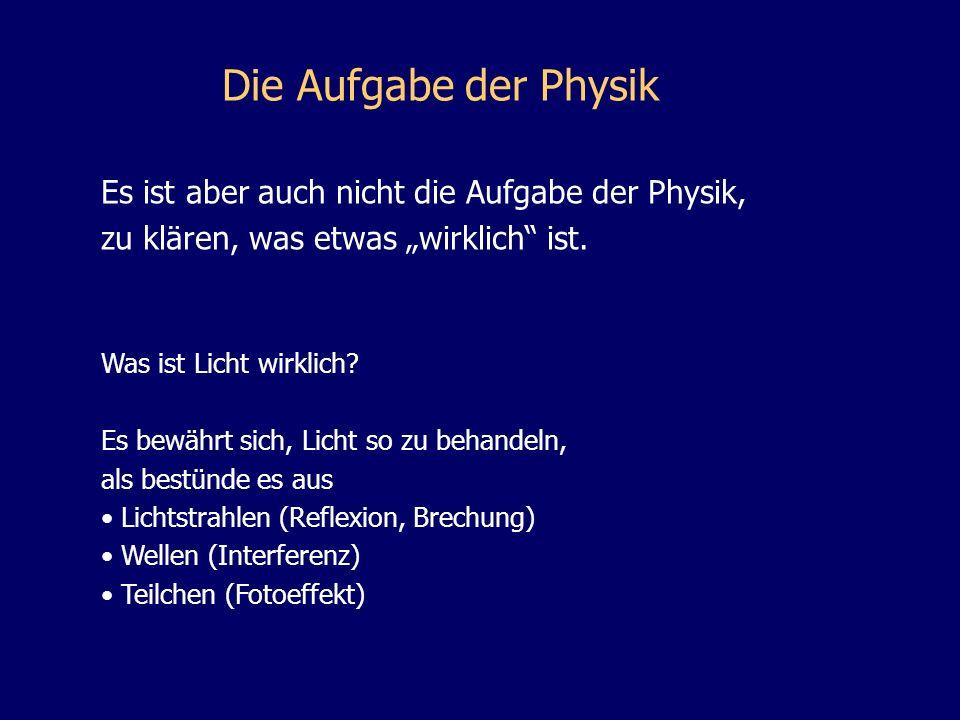 Die Aufgabe der Physik Es ist aber auch nicht die Aufgabe der Physik, zu klären, was etwas wirklich ist. Was ist Licht wirklich? Es bewährt sich, Lich