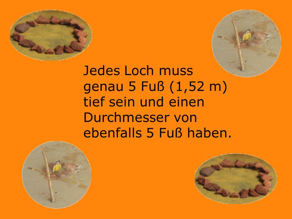 Jedes Loch muss genau 5 Fuß (1,52 m) tief sein und einen Durchmesser von ebenfalls 5 Fuß haben.