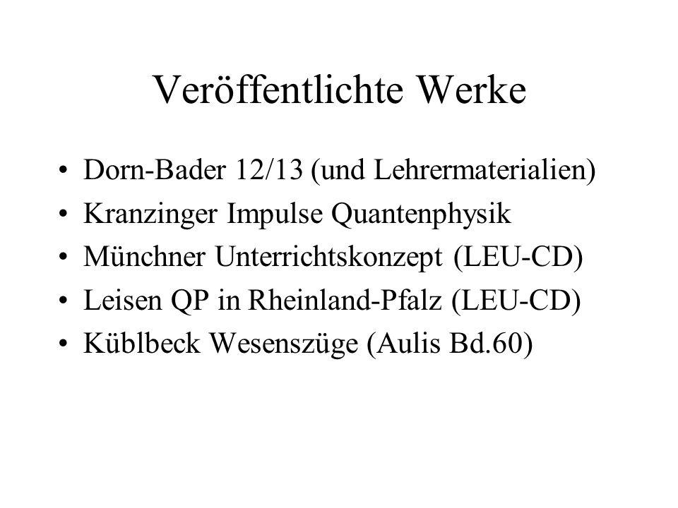 Veröffentlichte Werke Dorn-Bader 12/13 (und Lehrermaterialien) Kranzinger Impulse Quantenphysik Münchner Unterrichtskonzept (LEU-CD) Leisen QP in Rhei