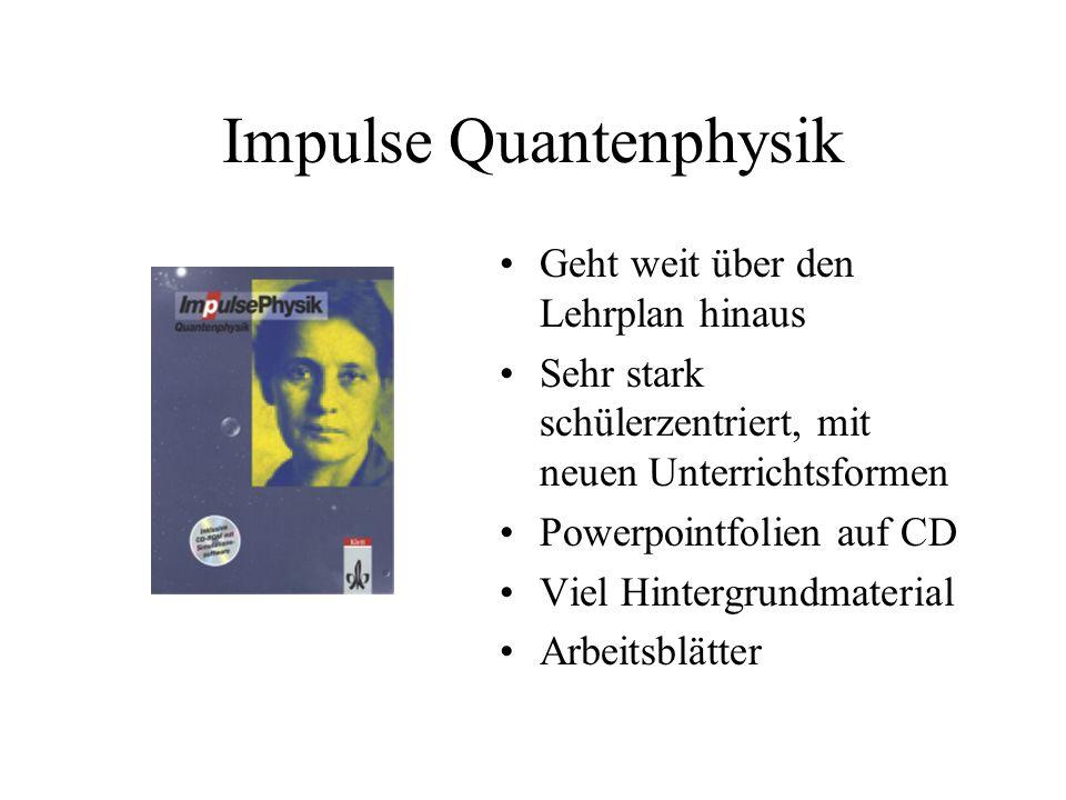 Impulse Quantenphysik Geht weit über den Lehrplan hinaus Sehr stark schülerzentriert, mit neuen Unterrichtsformen Powerpointfolien auf CD Viel Hinterg