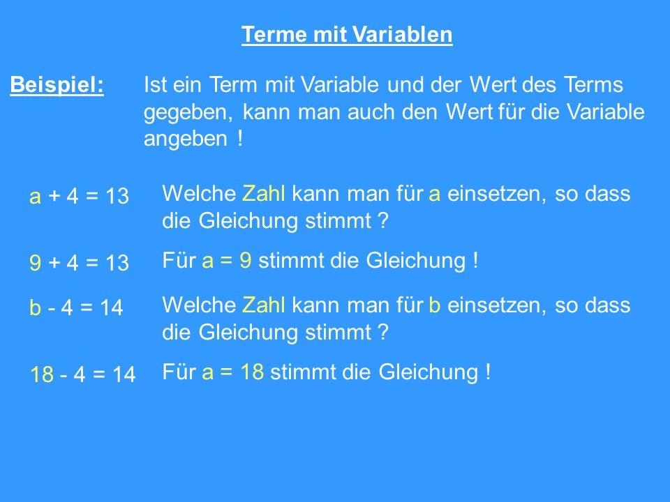 Terme mit Variablen Beispiel: Ist ein Term mit Variable und der Wert des Terms gegeben, kann man auch den Wert für die Variable angeben ! a + 4 = 13 W