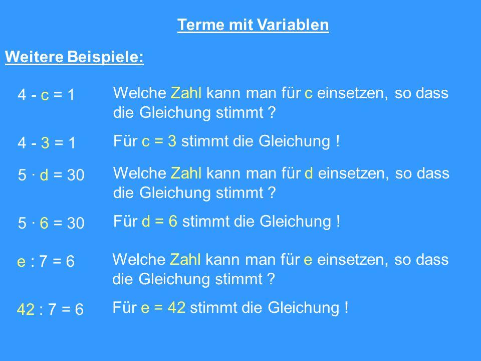 Terme mit Variablen Weitere Beispiele: 4 - c = 1 Welche Zahl kann man für c einsetzen, so dass die Gleichung stimmt ? 4 - 3 = 1 Für c = 3 stimmt die G