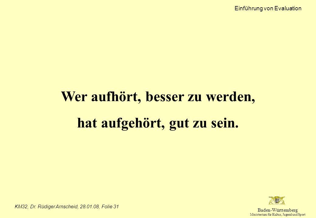 Baden-Württemberg Ministerium für Kultus, Jugend und Sport Einführung von Evaluation KM32, Dr. Rüdiger Arnscheid, 28.01.08, Folie 31 Wer aufhört, bess