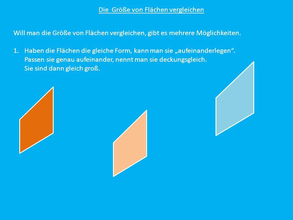 Die Größe von Flächen vergleichen Will man die Größe von Flächen vergleichen, gibt es mehrere Möglichkeiten. 1.Haben die Flächen die gleiche Form, kan