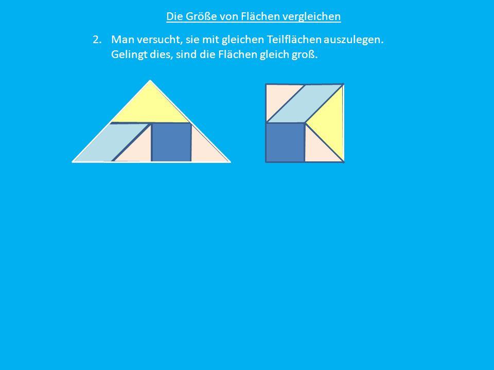 Die Größe von Flächen vergleichen 2.Man versucht, sie mit gleichen Teilflächen auszulegen. Gelingt dies, sind die Flächen gleich groß.