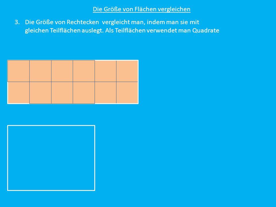 Die Größe von Flächen vergleichen 3.Die Größe von Rechtecken vergleicht man, indem man sie mit gleichen Teilflächen auslegt. Als Teilflächen verwendet
