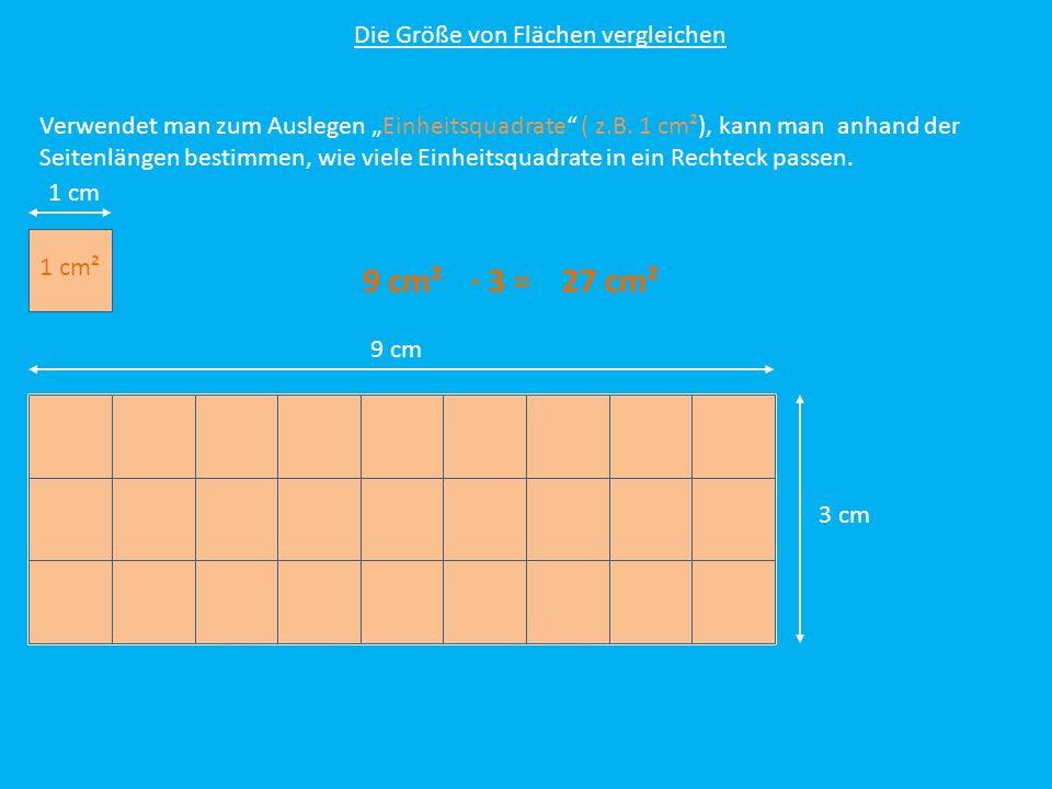 Die Größe von Flächen vergleichen Verwendet man zum Auslegen Einheitsquadrate ( z.B. 1 cm²), kann man anhand der Seitenlängen bestimmen, wie viele Ein