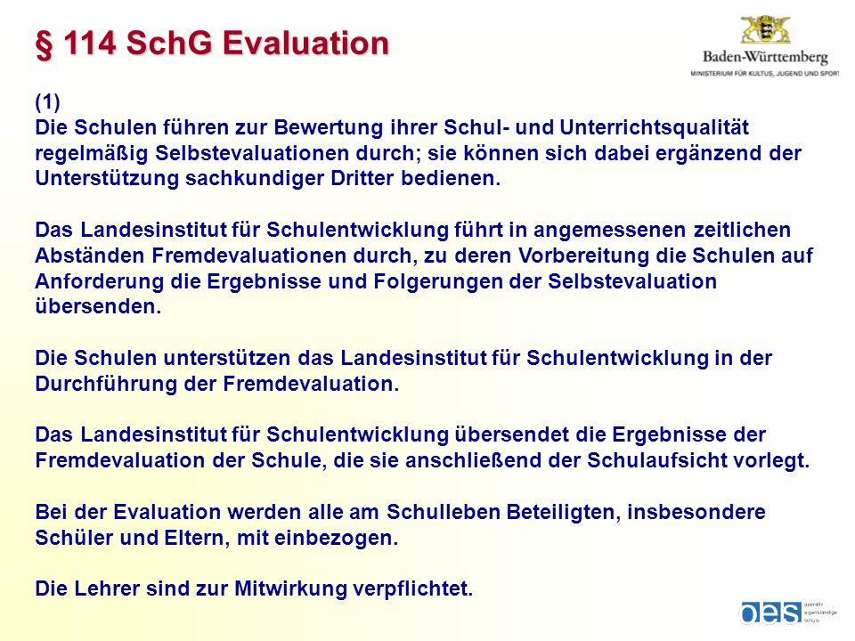 § 114 SchG Evaluation (1) Die Schulen führen zur Bewertung ihrer Schul- und Unterrichtsqualität regelmäßig Selbstevaluationen durch; sie können sich dabei ergänzend der Unterstützung sachkundiger Dritter bedienen.