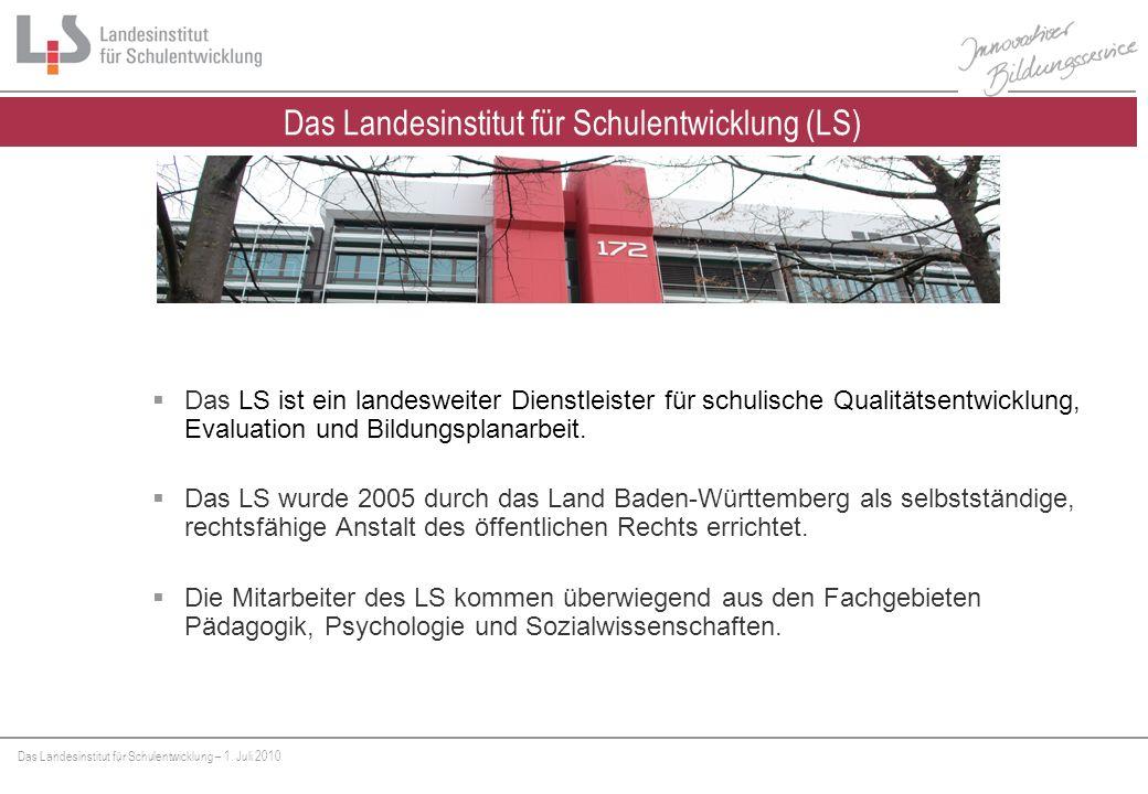 Das Landesinstitut für Schulentwicklung – 1. Juli 2010 Das LS ist ein landesweiter Dienstleister für schulische Qualitätsentwicklung, Evaluation und B