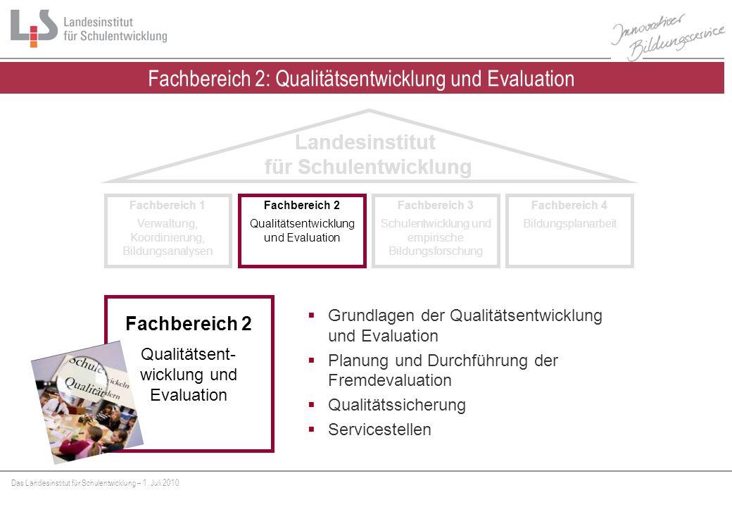 Das Landesinstitut für Schulentwicklung – 1. Juli 2010 Fachbereich 2: Qualitätsentwicklung und Evaluation Fachbereich 1 Verwaltung, Koordinierung, Bil