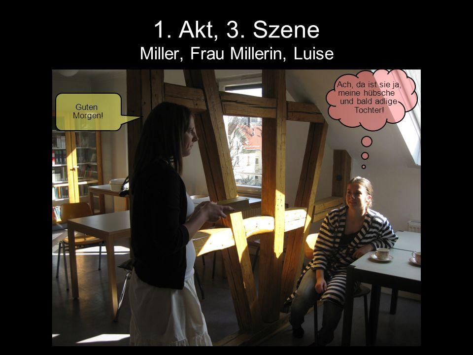 1. Akt, 3. Szene Miller, Frau Millerin, Luise Guten Morgen! Ach, da ist sie ja, meine hübsche und bald adlige Tochter!
