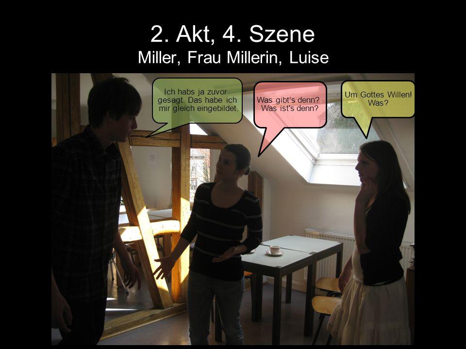2. Akt, 4. Szene Miller, Frau Millerin, Luise Ich habs ja zuvor gesagt. Das habe ich mir gleich eingebildet. Was gibts denn? Was ist's denn? Um Gottes