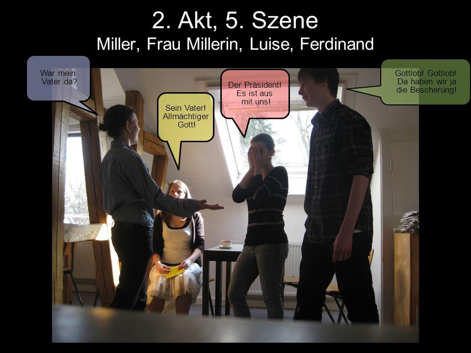 2. Akt, 5. Szene Miller, Frau Millerin, Luise, Ferdinand War mein Vater da? Sein Vater! Allmächtiger Gott! Der Präsident! Es ist aus mit uns! Gottlob!