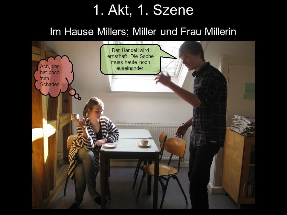 1. Akt, 1. Szene Im Hause Millers; Miller und Frau Millerin Der Handel wird ernsthaft. Die Sache muss heute noch auseinander. Ach, der hat doch 'nen S