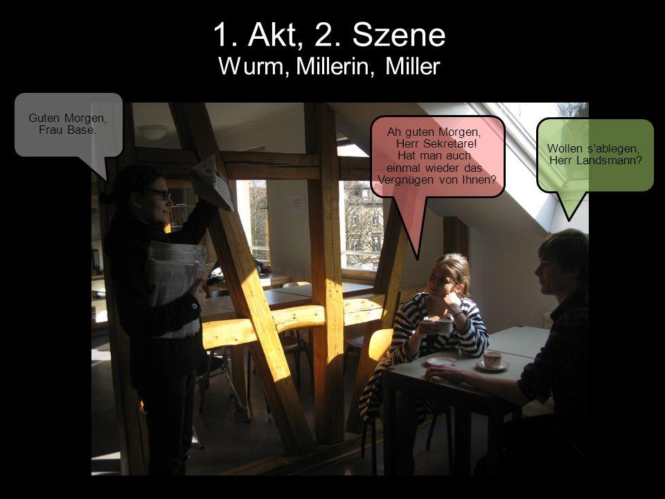 1. Akt, 2. Szene Wurm, Millerin, Miller Wollen s'ablegen, Herr Landsmann? Ah guten Morgen, Herr Sekretare! Hat man auch einmal wieder das Vergnügen vo