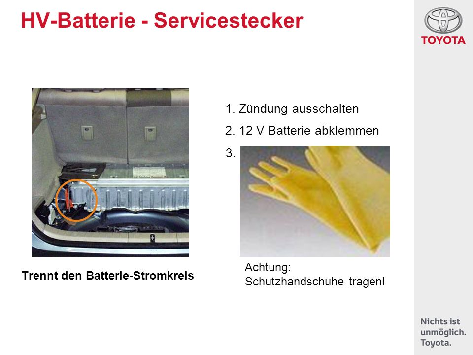 HV-Batterie - Servicestecker Trennt den Batterie-Stromkreis Achtung: Schutzhandschuhe tragen! 1. Zündung ausschalten 2. 12 V Batterie abklemmen 3.