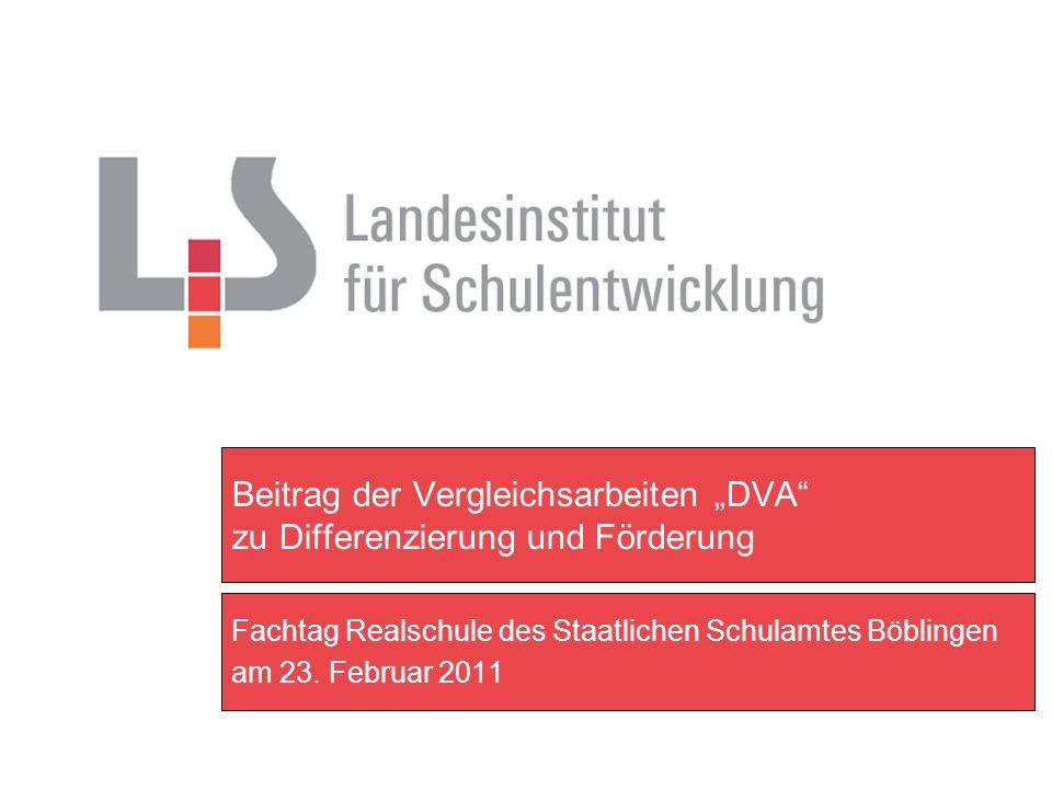Beitrag der Vergleichsarbeiten DVA zu Differenzierung und Förderung Fachtag Realschule des Staatlichen Schulamtes Böblingen am 23. Februar 2011