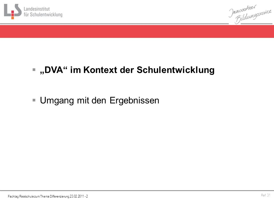 Fachtag Realschule zum Thema Differenzierung,23.02.2011 - 2 Ref. 31 DVA im Kontext der Schulentwicklung Umgang mit den Ergebnissen