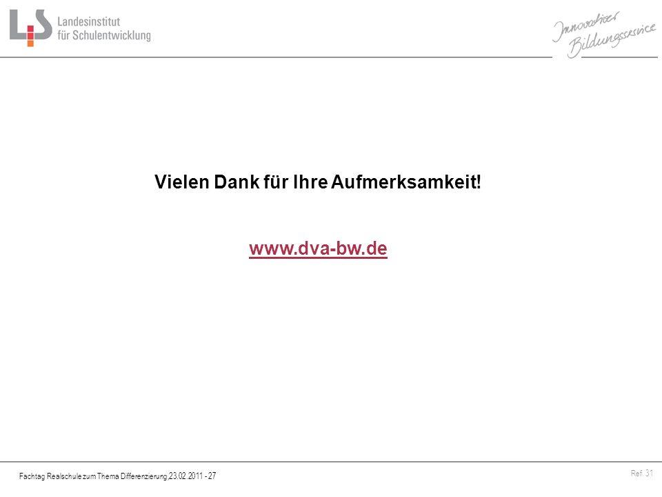 Fachtag Realschule zum Thema Differenzierung,23.02.2011 - 27 Ref. 31 Vielen Dank für Ihre Aufmerksamkeit! www.dva-bw.de