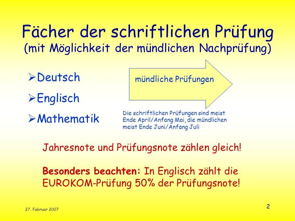 27. Februar 2007 2 Fächer der schriftlichen Prüfung (mit Möglichkeit der mündlichen Nachprüfung) Deutsch Englisch Mathematik Jahresnote und Prüfungsno