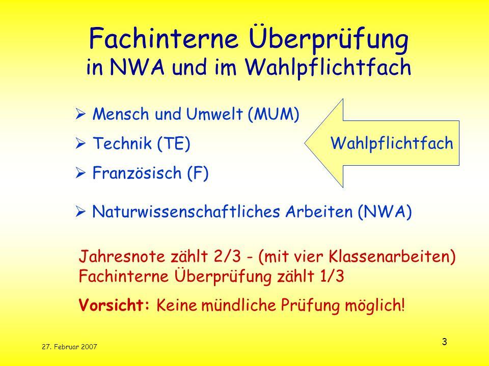 27. Februar 2007 3 Fachinterne Überprüfung in NWA und im Wahlpflichtfach Mensch und Umwelt (MUM) Technik (TE) Französisch (F) Naturwissenschaftliches