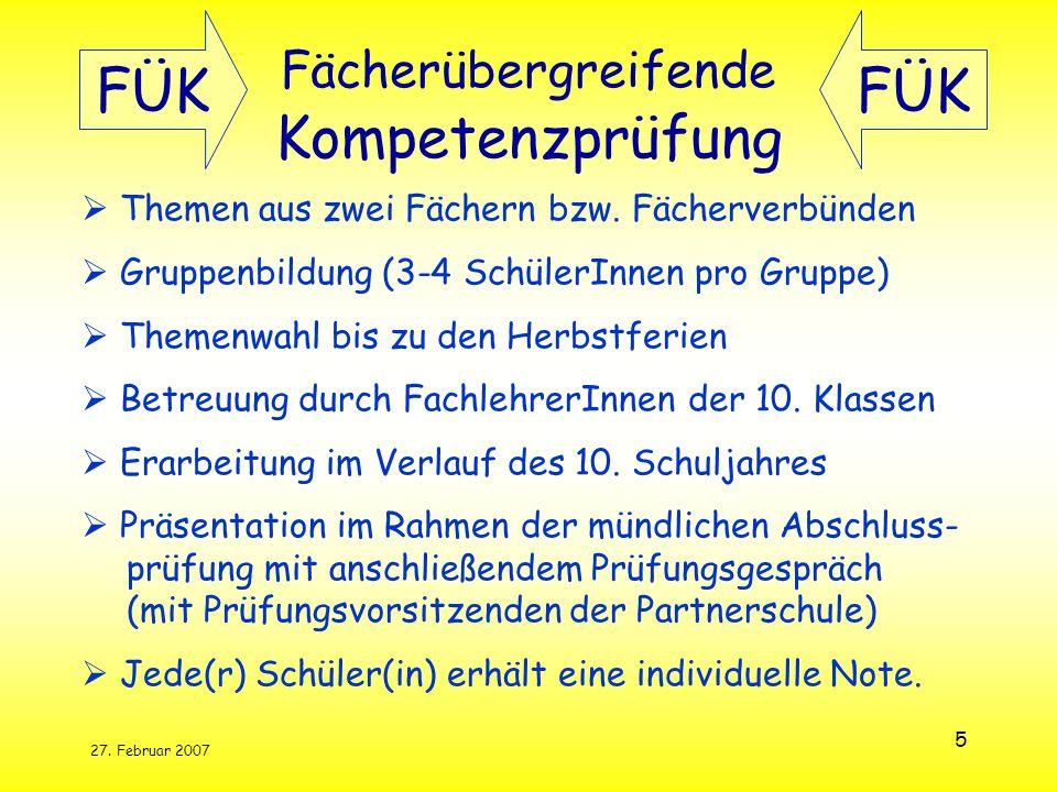 27. Februar 2007 5 Fächerübergreifende Kompetenzprüfung Themen aus zwei Fächern bzw. Fächerverbünden Gruppenbildung (3-4 SchülerInnen pro Gruppe) Them