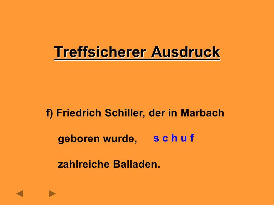 f) Friedrich Schiller, der in Marbach geboren wurde, zahlreiche Balladen. Treffsicherer Ausdruck s c h u f