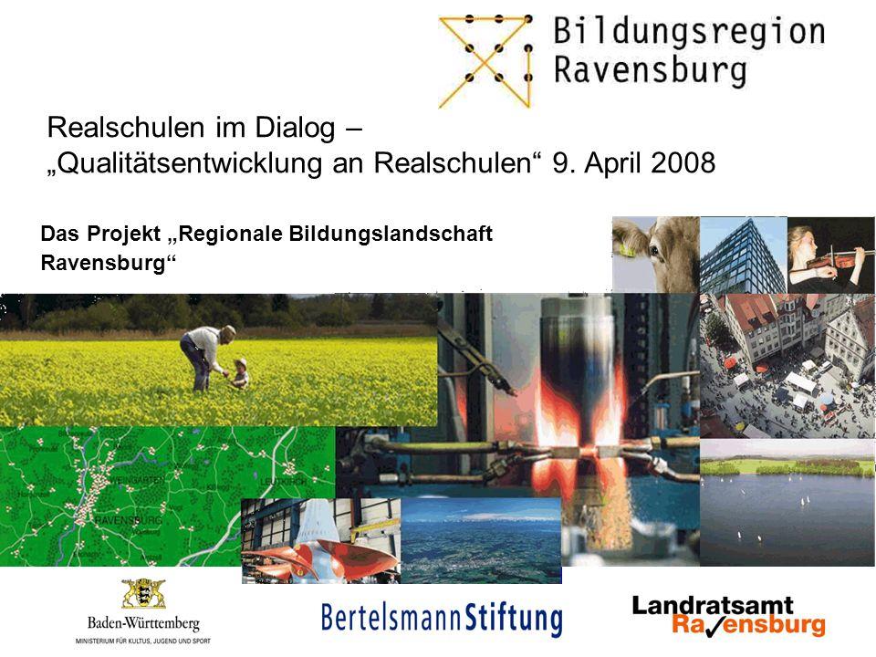 Realschulen im Dialog – Qualitätsentwicklung an Realschulen 9. April 2008 Das Projekt Regionale Bildungslandschaft Ravensburg
