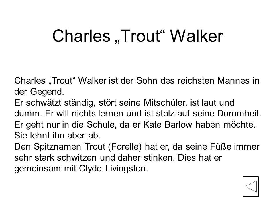Charles Trout Walker Charles Trout Walker ist der Sohn des reichsten Mannes in der Gegend. Er schwätzt ständig, stört seine Mitschüler, ist laut und d