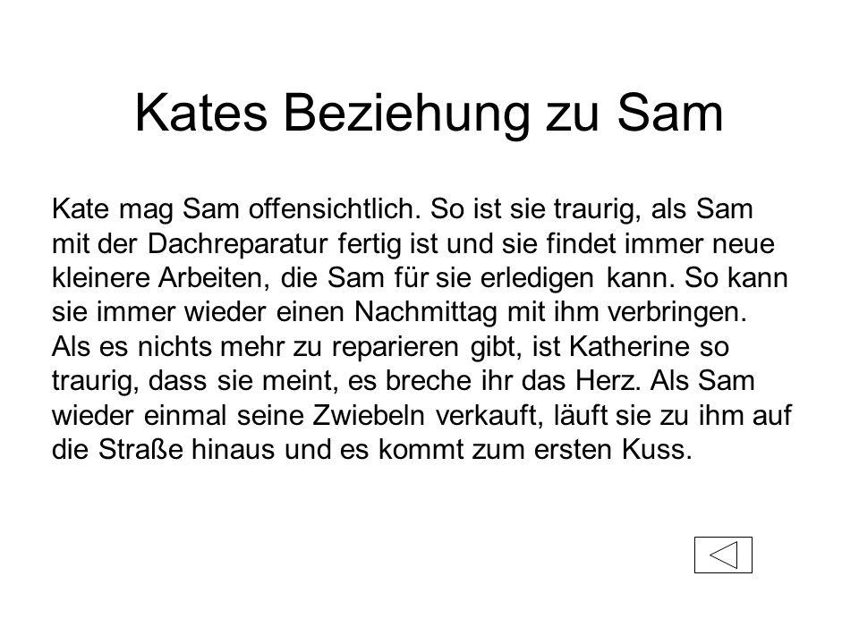 Kates Beziehung zu Sam Kate mag Sam offensichtlich. So ist sie traurig, als Sam mit der Dachreparatur fertig ist und sie findet immer neue kleinere Ar