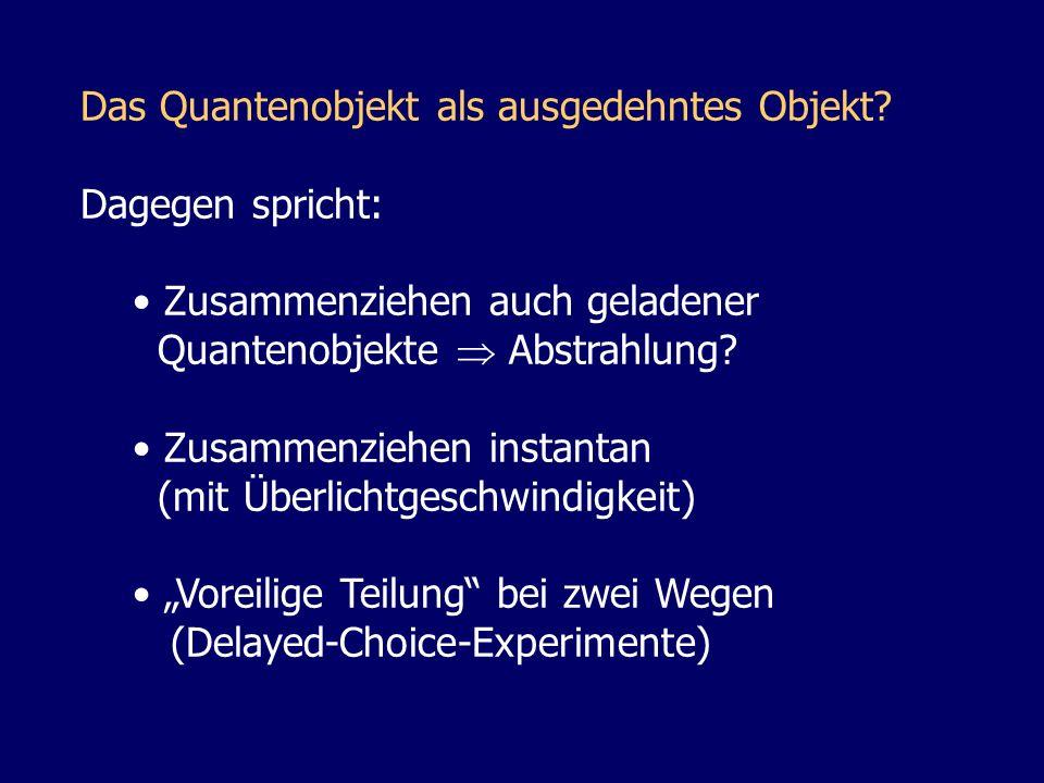 Das Quantenobjekt als ausgedehntes Objekt? Dagegen spricht: Zusammenziehen auch geladener Quantenobjekte Abstrahlung? Zusammenziehen instantan (mit Üb