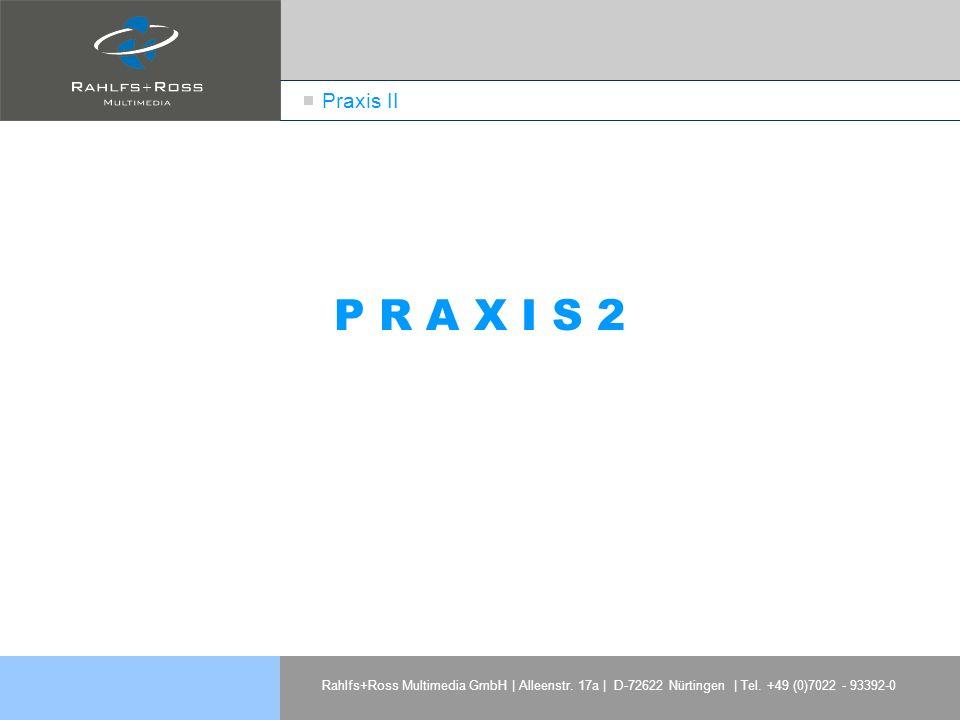 Rahlfs+Ross Multimedia GmbH | Alleenstr. 17a | D-72622 Nürtingen | Tel. +49 (0)7022 - 93392-0 Praxis II P R A X I S 2