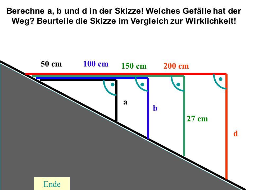200 cm150 cm 100 cm50 cm 27 cm a b d.... Berechne a, b und d in der Skizze! Welches Gefälle hat der Weg? Beurteile die Skizze im Vergleich zur Wirklic