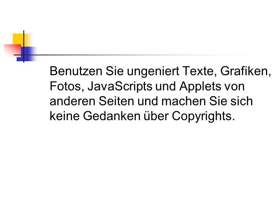 Benutzen Sie ungeniert Texte, Grafiken, Fotos, JavaScripts und Applets von anderen Seiten und machen Sie sich keine Gedanken über Copyrights.