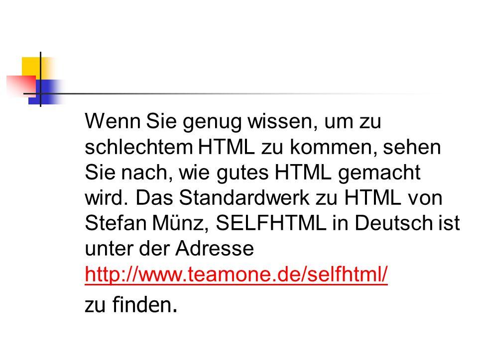 Wenn Sie genug wissen, um zu schlechtem HTML zu kommen, sehen Sie nach, wie gutes HTML gemacht wird.