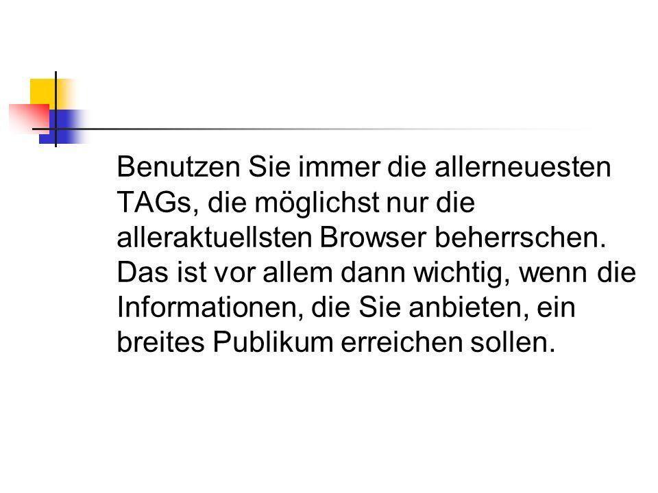 Benutzen Sie immer die allerneuesten TAGs, die möglichst nur die alleraktuellsten Browser beherrschen.