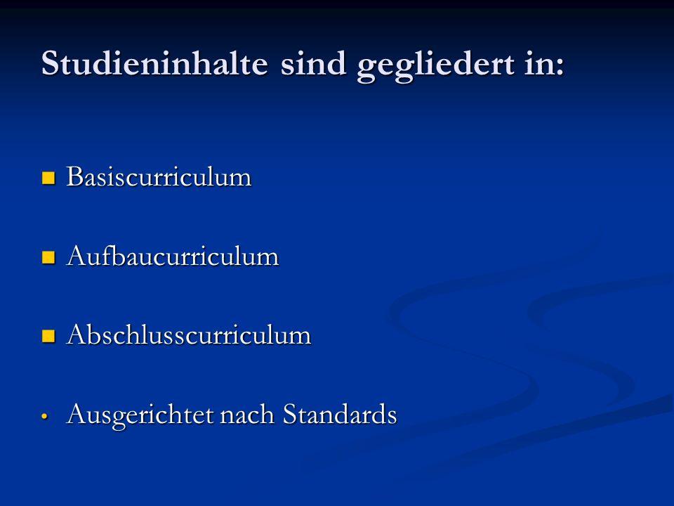 Studieninhalte sind gegliedert in: Basiscurriculum Basiscurriculum Aufbaucurriculum Aufbaucurriculum Abschlusscurriculum Abschlusscurriculum Ausgerichtet nach Standards Ausgerichtet nach Standards