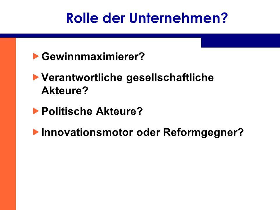 Rolle der Unternehmen? Gewinnmaximierer? Verantwortliche gesellschaftliche Akteure? Politische Akteure? Innovationsmotor oder Reformgegner?