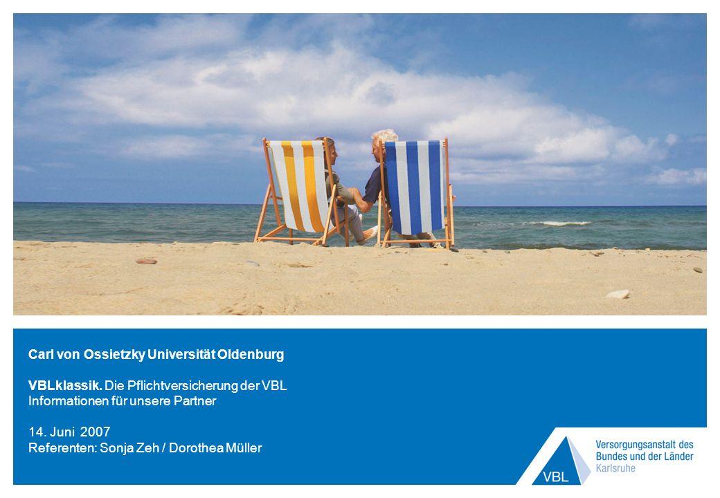 Carl von Ossietzky Universität Oldenburg VBLklassik. Die Pflichtversicherung der VBL Informationen für unsere Partner 14. Juni 2007 Referenten: Sonja