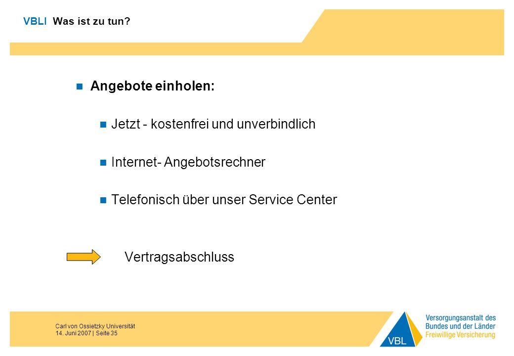 Carl von Ossietzky Universität 14. Juni 2007 | Seite 35 VBLI Was ist zu tun? Angebote einholen: Jetzt - kostenfrei und unverbindlich Internet- Angebot