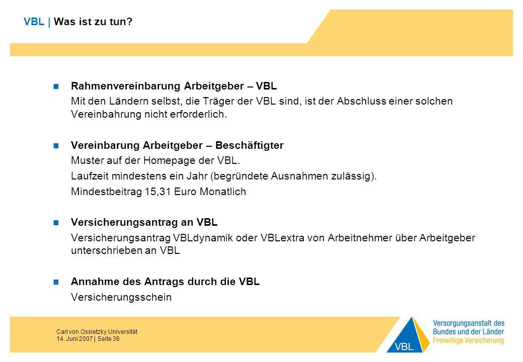 Carl von Ossietzky Universität 14. Juni 2007 | Seite 36 VBL | Was ist zu tun? Rahmenvereinbarung Arbeitgeber – VBL Mit den Ländern selbst, die Träger
