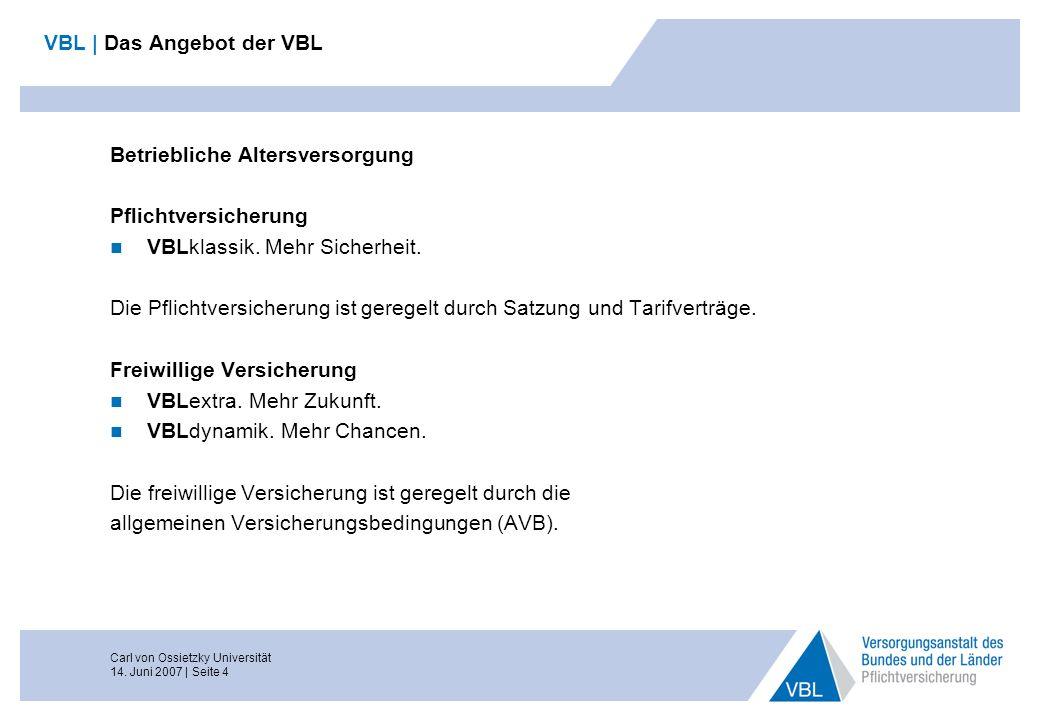 Carl von Ossietzky Universität 14. Juni 2007 | Seite 4 VBL | Das Angebot der VBL Betriebliche Altersversorgung Pflichtversicherung VBLklassik. Mehr Si