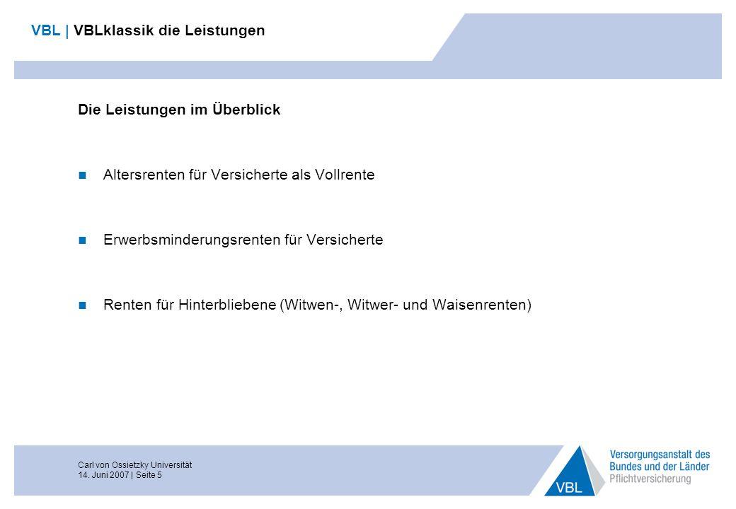 Carl von Ossietzky Universität 14. Juni 2007 | Seite 5 VBL | VBLklassik die Leistungen Die Leistungen im Überblick Altersrenten für Versicherte als Vo